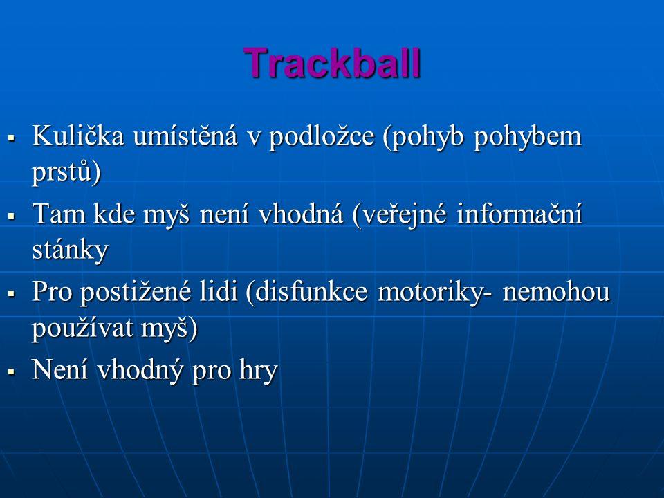 Trackball  Kulička umístěná v podložce (pohyb pohybem prstů)  Tam kde myš není vhodná (veřejné informační stánky  Pro postižené lidi (disfunkce motoriky- nemohou používat myš)  Není vhodný pro hry
