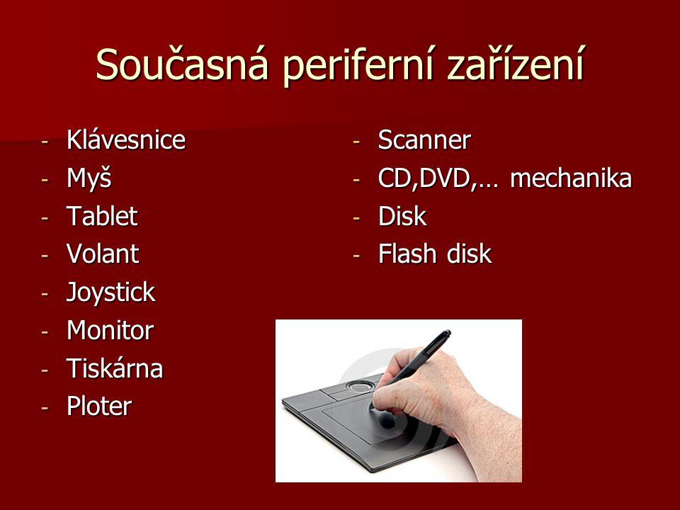 Současná periferní zařízení - Klávesnice - Myš - Tablet - Volant - Joystick - Monitor - Tiskárna - Ploter - Scanner - CD,DVD,… mechanika - Disk - Flash disk