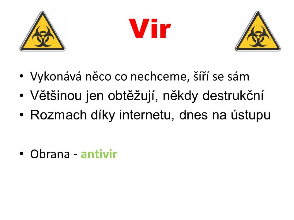Vir Vykonává něco co nechceme, šíří se sám Většinou jen obtěžují, někdy destrukční Rozmach díky internetu, dnes na ústupu Obrana - antivir