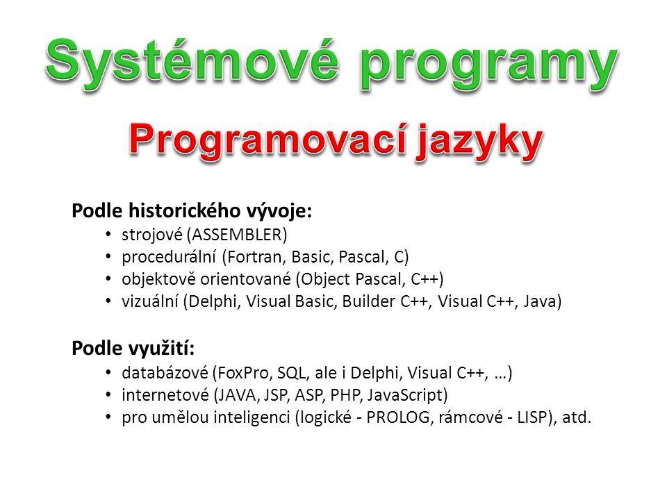 Podle historického vývoje: strojové (ASSEMBLER) procedurální (Fortran, Basic, Pascal, C) objektově orientované (Object Pascal, C++) vizuální (Delphi, Visual Basic, Builder C++, Visual C++, Java) Podle využití: databázové (FoxPro, SQL, ale i Delphi, Visual C++, …) internetové (JAVA, JSP, ASP, PHP, JavaScript) pro umělou inteligenci (logické - PROLOG, rámcové - LISP), atd.