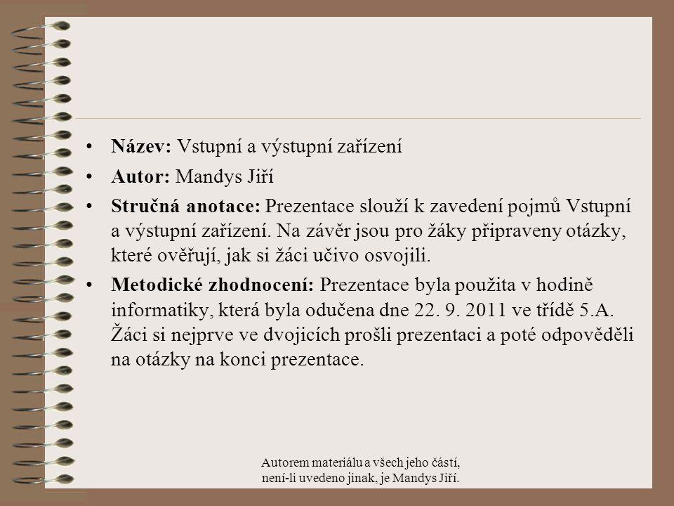 Název: Vstupní a výstupní zařízení Autor: Mandys Jiří Stručná anotace: Prezentace slouží k zavedení pojmů Vstupní a výstupní zařízení.
