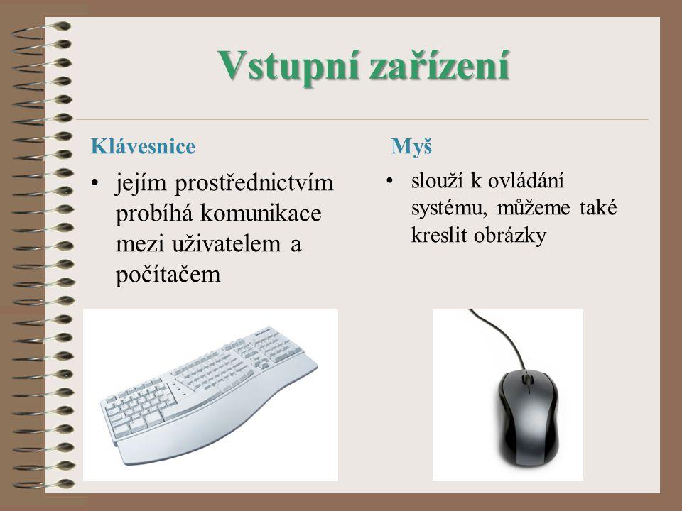 Vstupní zařízení Klávesnice jejím prostřednictvím probíhá komunikace mezi uživatelem a počítačem Myš slouží k ovládání systému, můžeme také kreslit obrázky