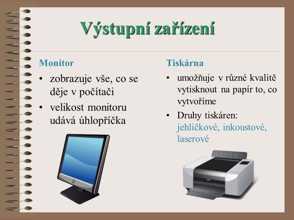 Výstupní zařízení Monitor zobrazuje vše, co se děje v počítači velikost monitoru udává úhlopříčka Tiskárna umožňuje v různé kvalitě vytisknout na papír to, co vytvoříme Druhy tiskáren: jehličkové, inkoustové, laserové