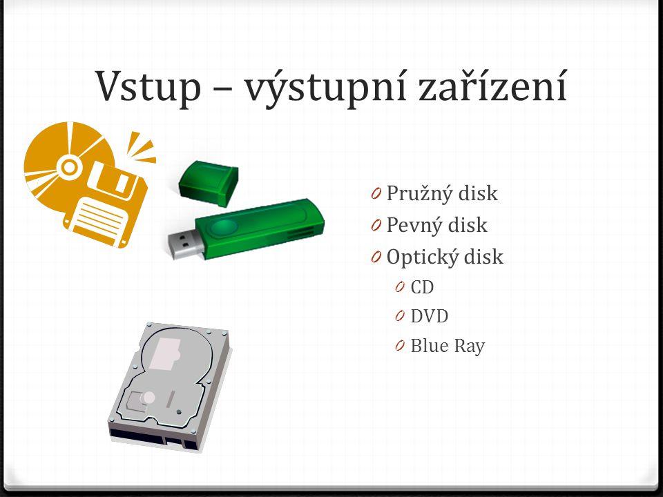 Vstup – výstupní zařízení 0 Pružný disk 0 Pevný disk 0 Optický disk 0 CD 0 DVD 0 Blue Ray