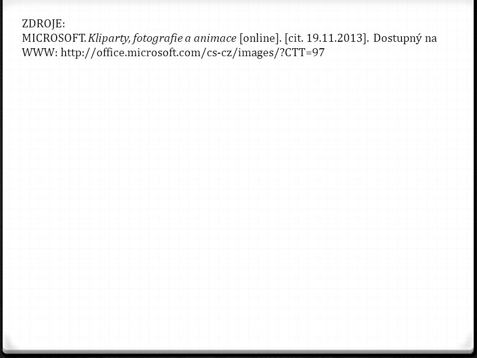 ZDROJE: MICROSOFT. Kliparty, fotografie a animace [online]. [cit. 19.11.2013]. Dostupný na WWW: http://office.microsoft.com/cs-cz/images/?CTT=97