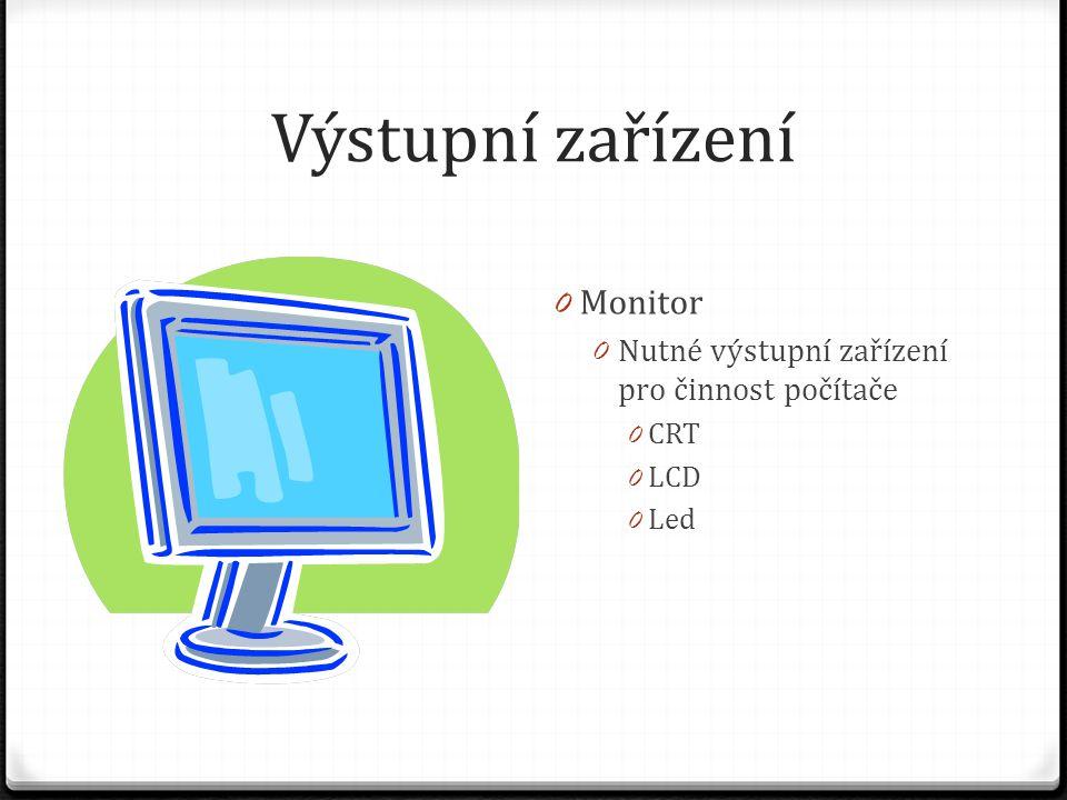 Výstupní zařízení 0 Monitor 0 Nutné výstupní zařízení pro činnost počítače 0 CRT 0 LCD 0 Led