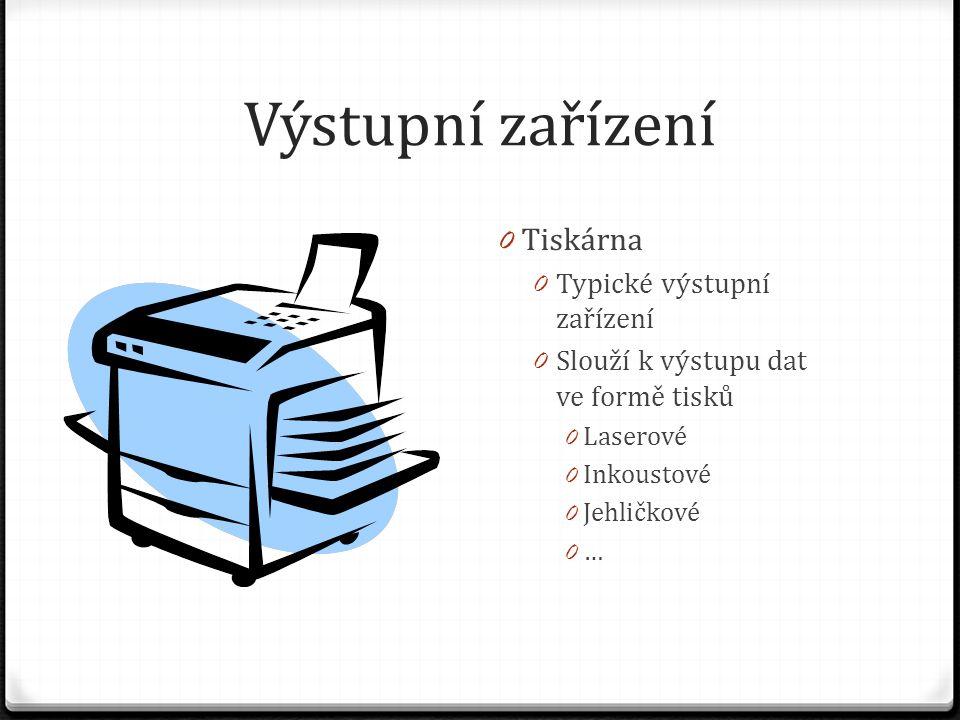 Výstupní zařízení 0 Tiskárna 0 Typické výstupní zařízení 0 Slouží k výstupu dat ve formě tisků 0 Laserové 0 Inkoustové 0 Jehličkové 0 …