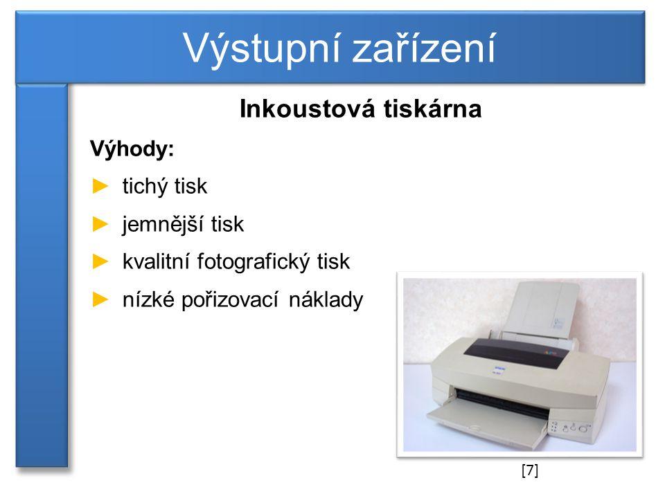 Inkoustová tiskárna Výhody: ►tichý tisk ►jemnější tisk ►kvalitní fotografický tisk ►nízké pořizovací náklady Výstupní zařízení [7]