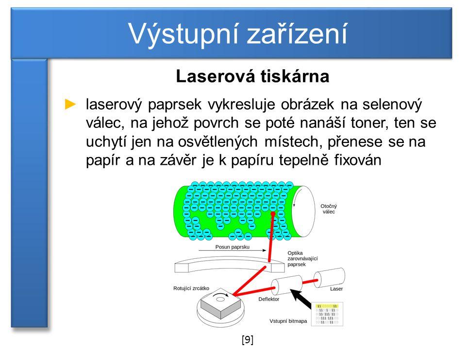 Laserová tiskárna ►laserový paprsek vykresluje obrázek na selenový válec, na jehož povrch se poté nanáší toner, ten se uchytí jen na osvětlených místech, přenese se na papír a na závěr je k papíru tepelně fixován Výstupní zařízení [9]