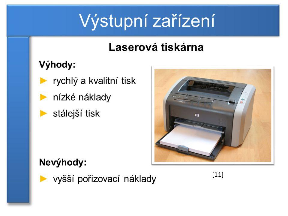 Laserová tiskárna Výhody: ►rychlý a kvalitní tisk ►nízké náklady ►stálejší tisk Nevýhody: ►vyšší pořizovací náklady Výstupní zařízení [11]