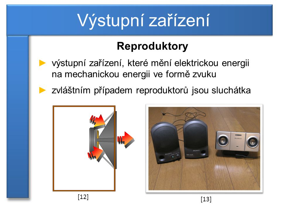 Reproduktory ►výstupní zařízení, které mění elektrickou energii na mechanickou energii ve formě zvuku ►zvláštním případem reproduktorů jsou sluchátka Výstupní zařízení [12] [13]