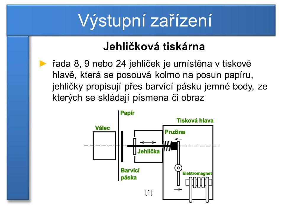 Jehličková tiskárna ►řada 8, 9 nebo 24 jehliček je umístěna v tiskové hlavě, která se posouvá kolmo na posun papíru, jehličky propisují přes barvící pásku jemné body, ze kterých se skládají písmena či obraz Výstupní zařízení [1]