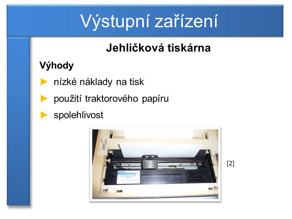 Jehličková tiskárna Výhody ►nízké náklady na tisk ►použití traktorového papíru ►spolehlivost Výstupní zařízení [2]