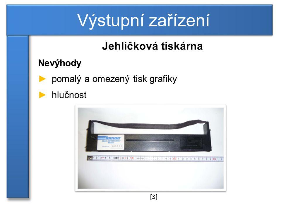 Jehličková tiskárna Nevýhody ►pomalý a omezený tisk grafiky ►hlučnost Výstupní zařízení [3]