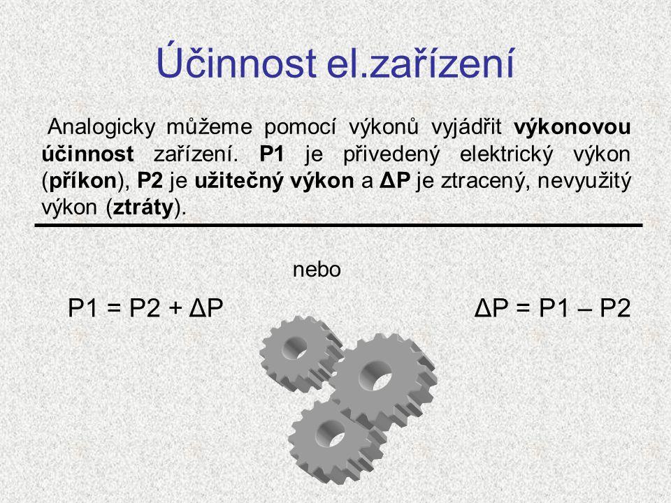Účinnost el.zařízení Analogicky můžeme pomocí výkonů vyjádřit výkonovou účinnost zařízení. P1 je přivedený elektrický výkon (příkon), P2 je užitečný v