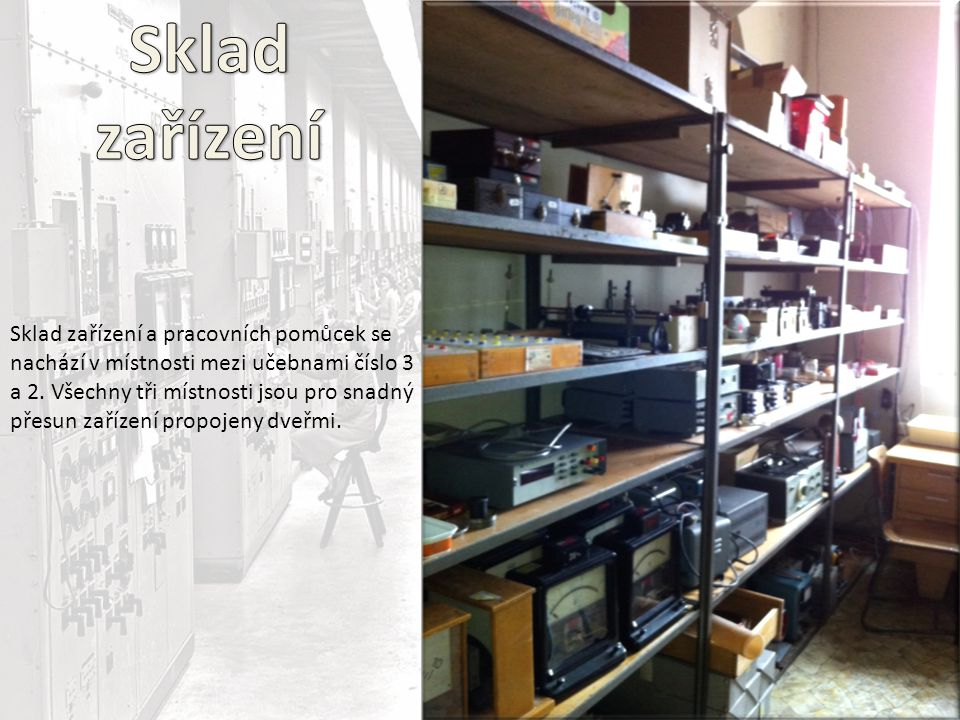 Sklad zařízení a pracovních pomůcek se nachází v místnosti mezi učebnami číslo 3 a 2. Všechny tři místnosti jsou pro snadný přesun zařízení propojeny