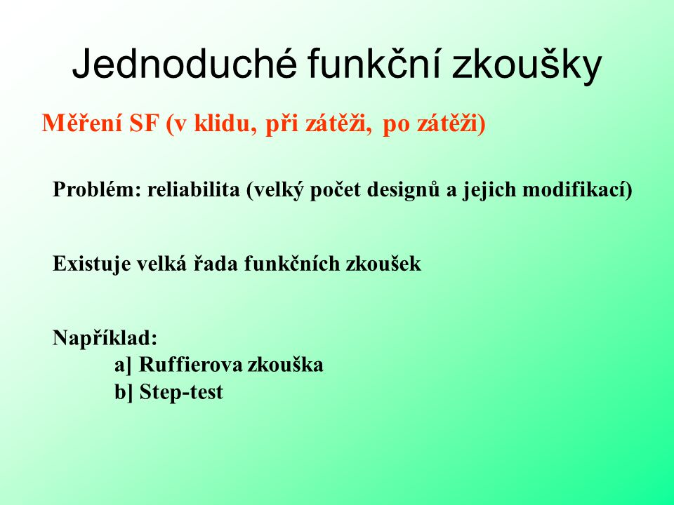 Jednoduché funkční zkoušky Měření SF (v klidu, při zátěži, po zátěži) Problém: reliabilita (velký počet designů a jejich modifikací) Existuje velká řa