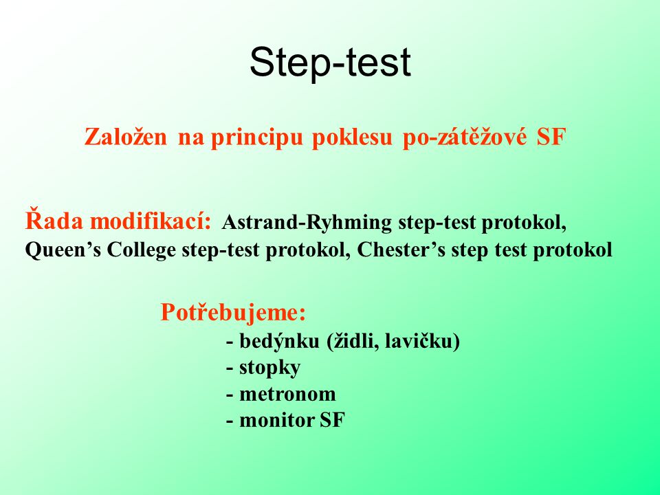 Step-test Založen na principu poklesu po-zátěžové SF Řada modifikací: Astrand-Ryhming step-test protokol, Queen's College step-test protokol, Chester'