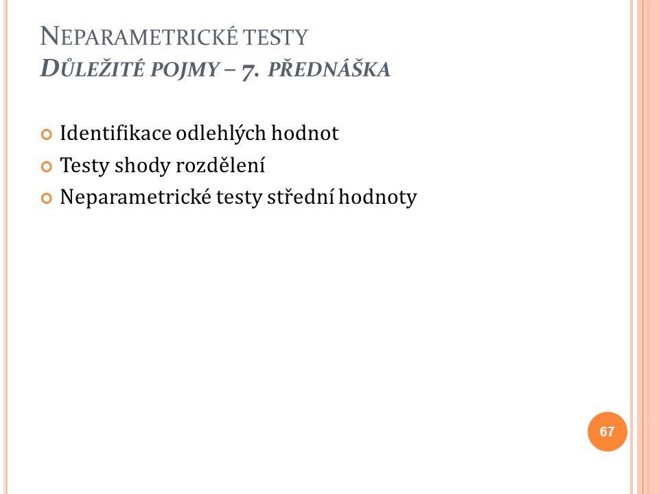 Identifikace odlehlých hodnot Testy shody rozdělení Neparametrické testy střední hodnoty 67 N EPARAMETRICKÉ TESTY D ŮLEŽITÉ POJMY – 7. PŘEDNÁŠKA