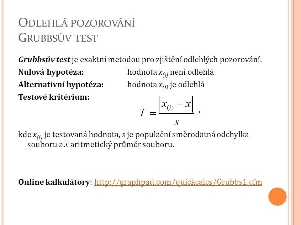 O DLEHLÁ POZOROVÁNÍ G RUBBSŮV TEST Grubbsův test je exaktní metodou pro zjištění odlehlých pozorování. Nulová hypotéza: hodnota x (i) není odlehlá Alt