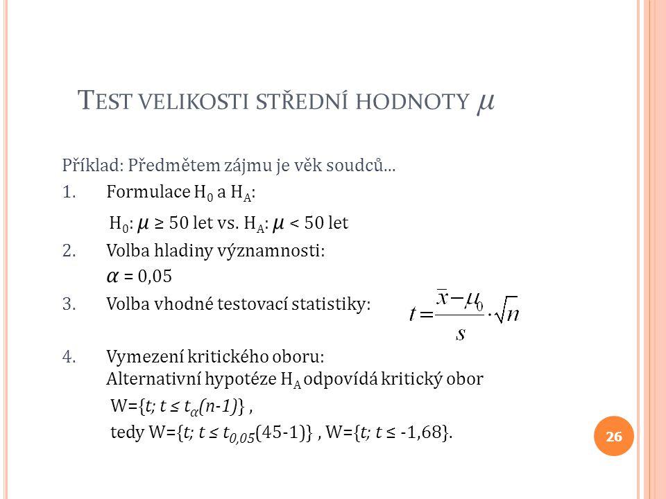 T EST VELIKOSTI STŘEDNÍ HODNOTY μ Příklad: Předmětem zájmu je věk soudců... 1.Formulace H 0 a H A : H 0 : μ ≥ 50 let vs. H A : μ < 50 let 2.Volba hlad