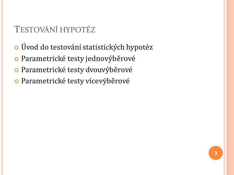 T ESTOVÁNÍ HYPOTÉZ Úvod do testování statistických hypotéz Parametrické testy jednovýběrové Parametrické testy dvouvýběrové Parametrické testy vícevýb