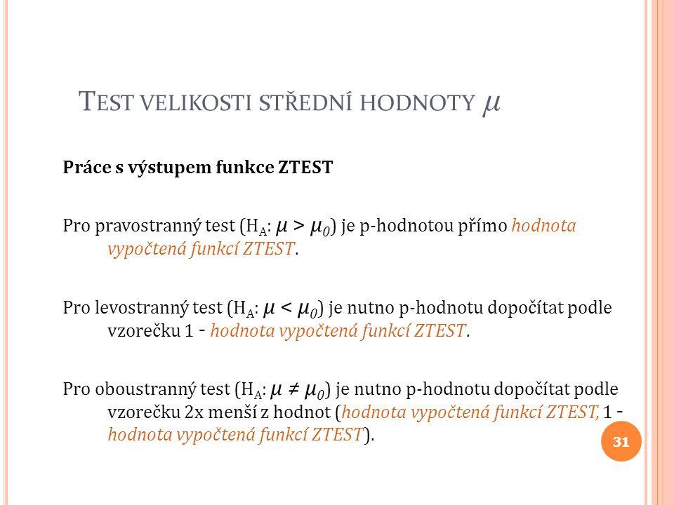 T EST VELIKOSTI STŘEDNÍ HODNOTY μ Práce s výstupem funkce ZTEST Pro pravostranný test (H A : μ > μ 0 ) je p-hodnotou přímo hodnota vypočtená funkcí ZT