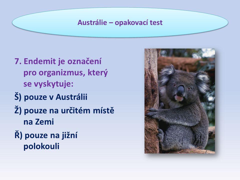 7. Endemit je označení pro organizmus, který se vyskytuje: Š) pouze v Austrálii Ž) pouze na určitém místě na Zemi Ř) pouze na jižní polokouli Austráli