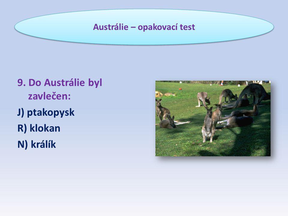 9. Do Austrálie byl zavlečen: J) ptakopysk R) klokan N) králík Austrálie – opakovací test