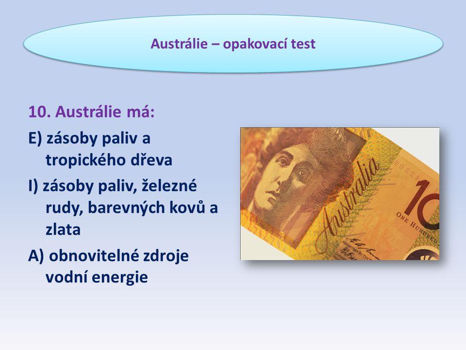 10. Austrálie má: E) zásoby paliv a tropického dřeva I) zásoby paliv, železné rudy, barevných kovů a zlata A) obnovitelné zdroje vodní energie Austrál