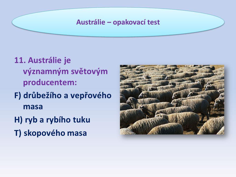 11. Austrálie je významným světovým producentem: F) drůbežího a vepřového masa H) ryb a rybího tuku T) skopového masa Austrálie – opakovací test