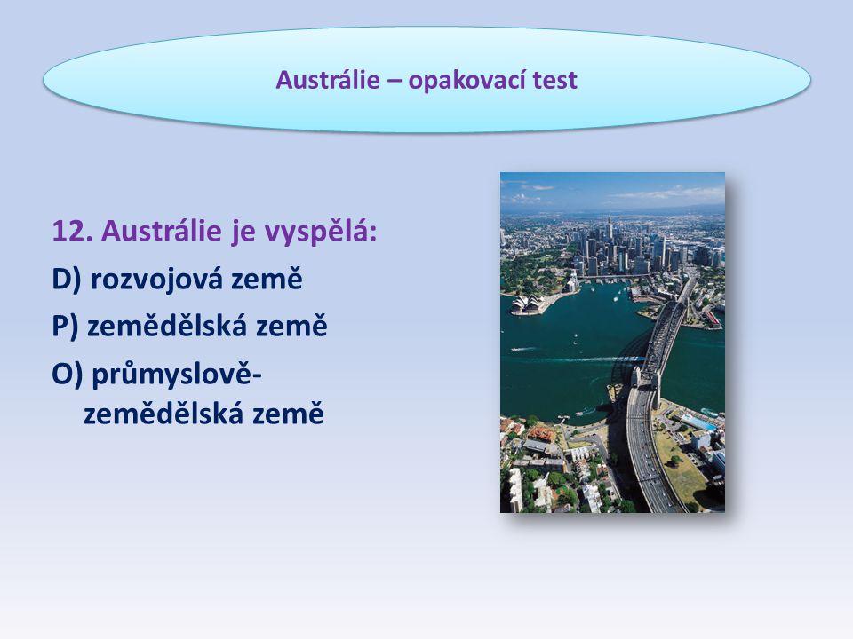 12. Austrálie je vyspělá: D) rozvojová země P) zemědělská země O) průmyslově- zemědělská země Austrálie – opakovací test