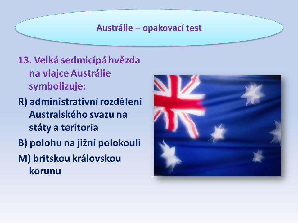 13. Velká sedmicípá hvězda na vlajce Austrálie symbolizuje: R) administrativní rozdělení Australského svazu na státy a teritoria B) polohu na jižní po