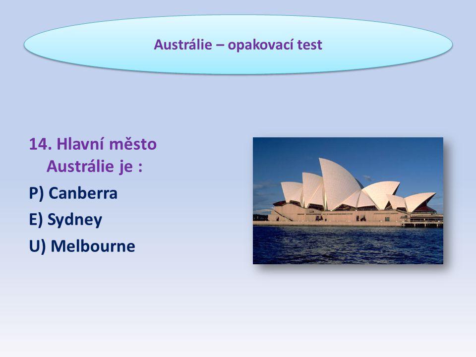 14. Hlavní město Austrálie je : P) Canberra E) Sydney U) Melbourne Austrálie – opakovací test