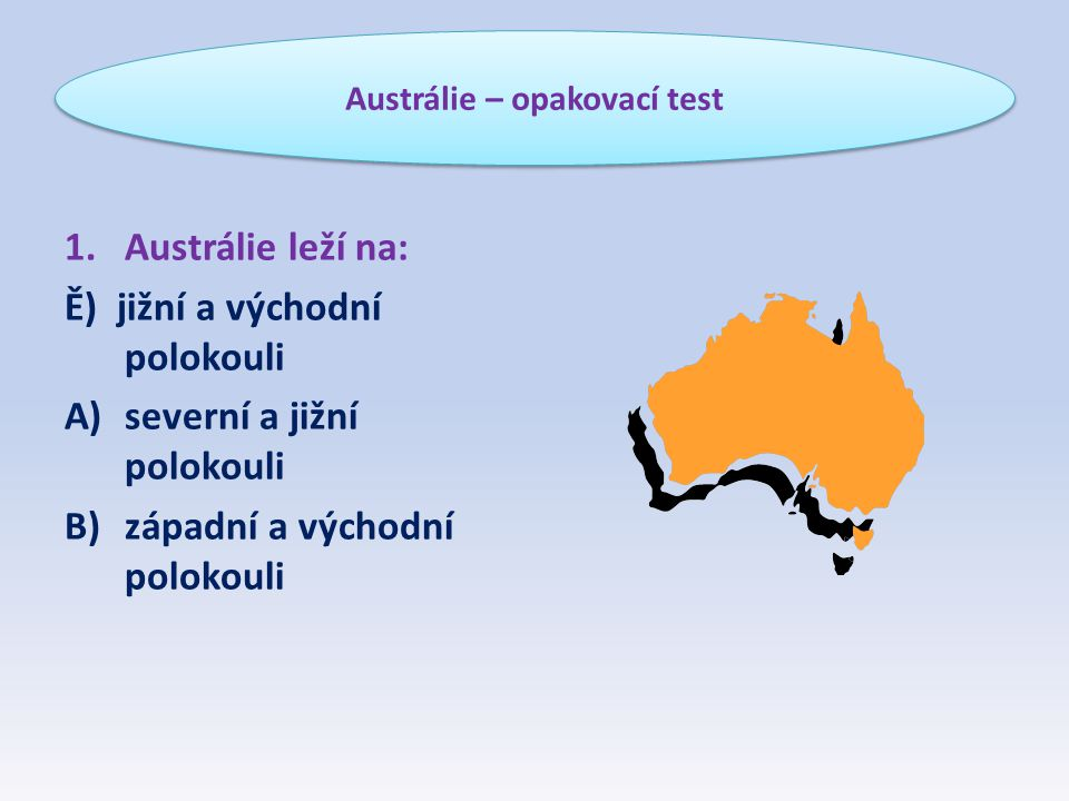 1.Austrálie leží na: Ě) jižní a východní polokouli A)severní a jižní polokouli B)západní a východní polokouli Austrálie – opakovací test