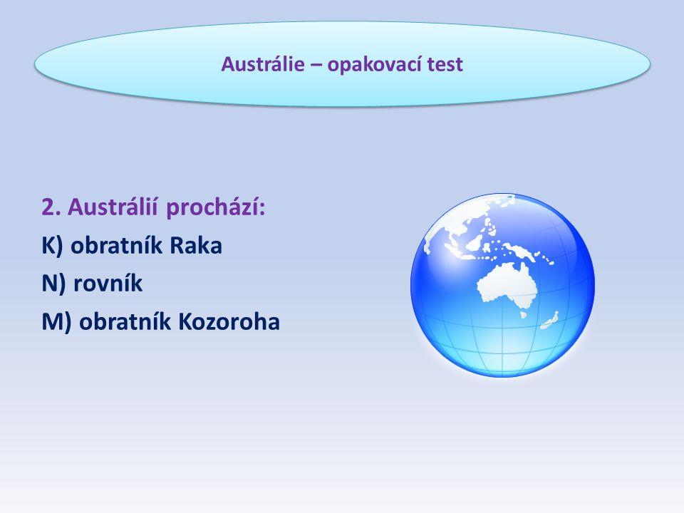 2. Austrálií prochází: K) obratník Raka N) rovník M) obratník Kozoroha Austrálie – opakovací test