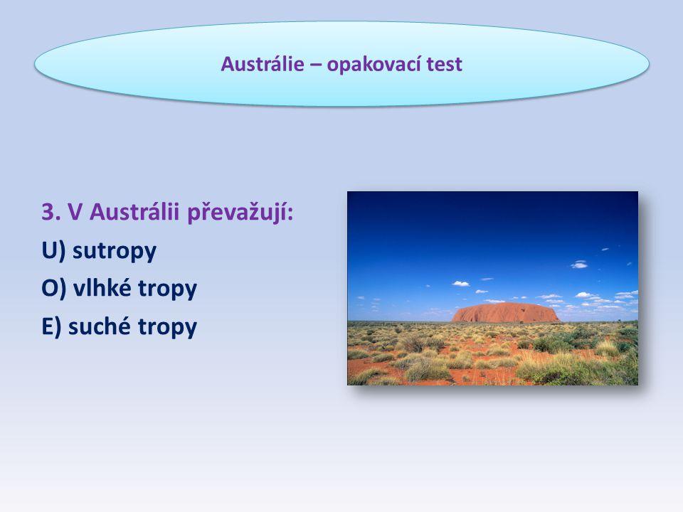 3. V Austrálii převažují: U) sutropy O) vlhké tropy E) suché tropy Austrálie – opakovací test