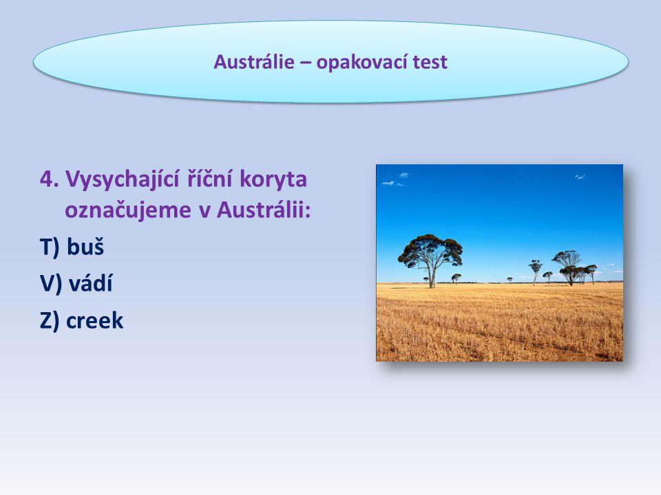 4. Vysychající říční koryta označujeme v Austrálii: T) buš V) vádí Z) creek Austrálie – opakovací test