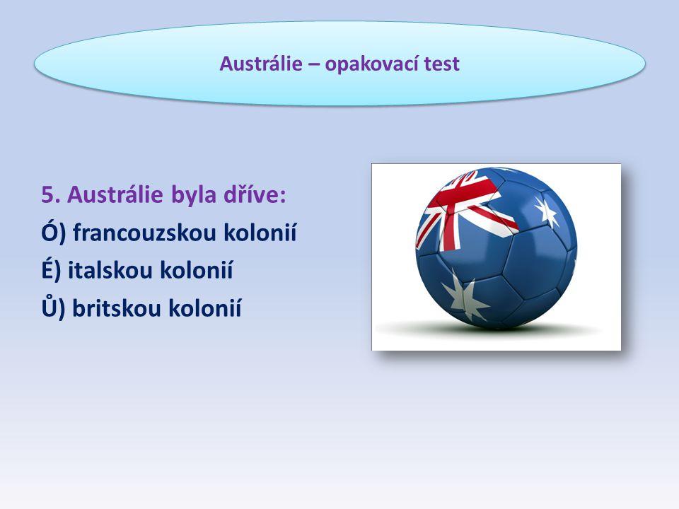 5. Austrálie byla dříve: Ó) francouzskou kolonií É) italskou kolonií Ů) britskou kolonií Austrálie – opakovací test