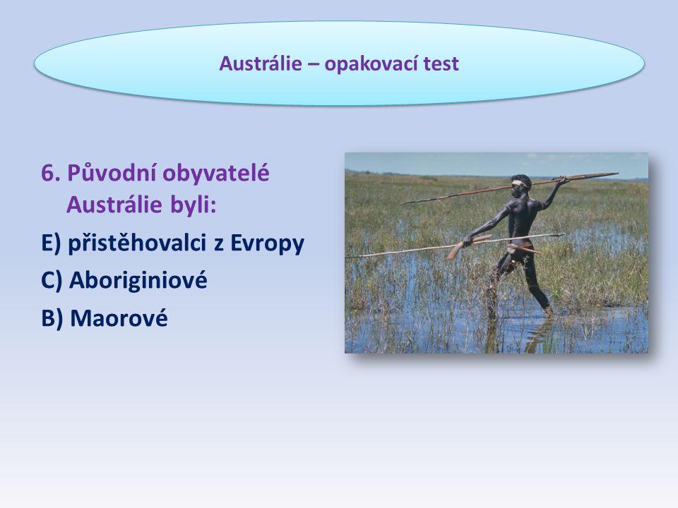 6. Původní obyvatelé Austrálie byli: E) přistěhovalci z Evropy C) Aboriginiové B) Maorové Austrálie – opakovací test