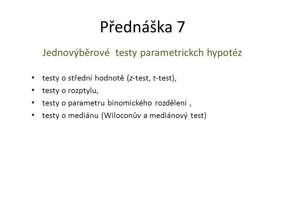 Přednáška 7 Jednovýběrové testy parametrickch hypotéz testy o střední hodnotě (z-test, t-test), testy o rozptylu, testy o parametru binomického rozděl