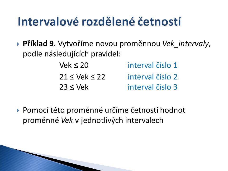  Příklad 9. Vytvoříme novou proměnnou Vek_intervaly, podle následujících pravidel: Vek ≤ 20 interval číslo 1 21 ≤ Vek ≤ 22interval číslo 2 23 ≤ Vekin