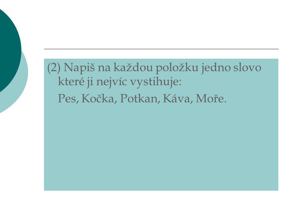 (2) Napiš na každou položku jedno slovo které ji nejvíc vystihuje: Pes, Kočka, Potkan, Káva, Moře.