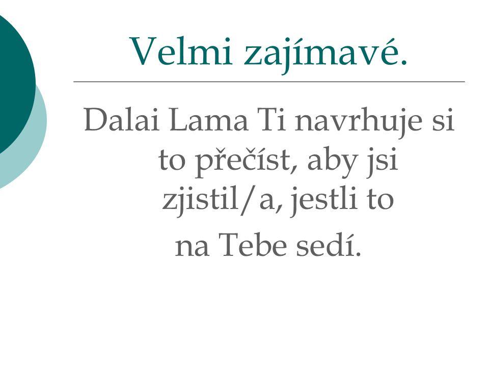 Dalai Lama Ti navrhuje si to přečíst, aby jsi zjistil/a, jestli to na Tebe sedí. Velmi zajímavé.
