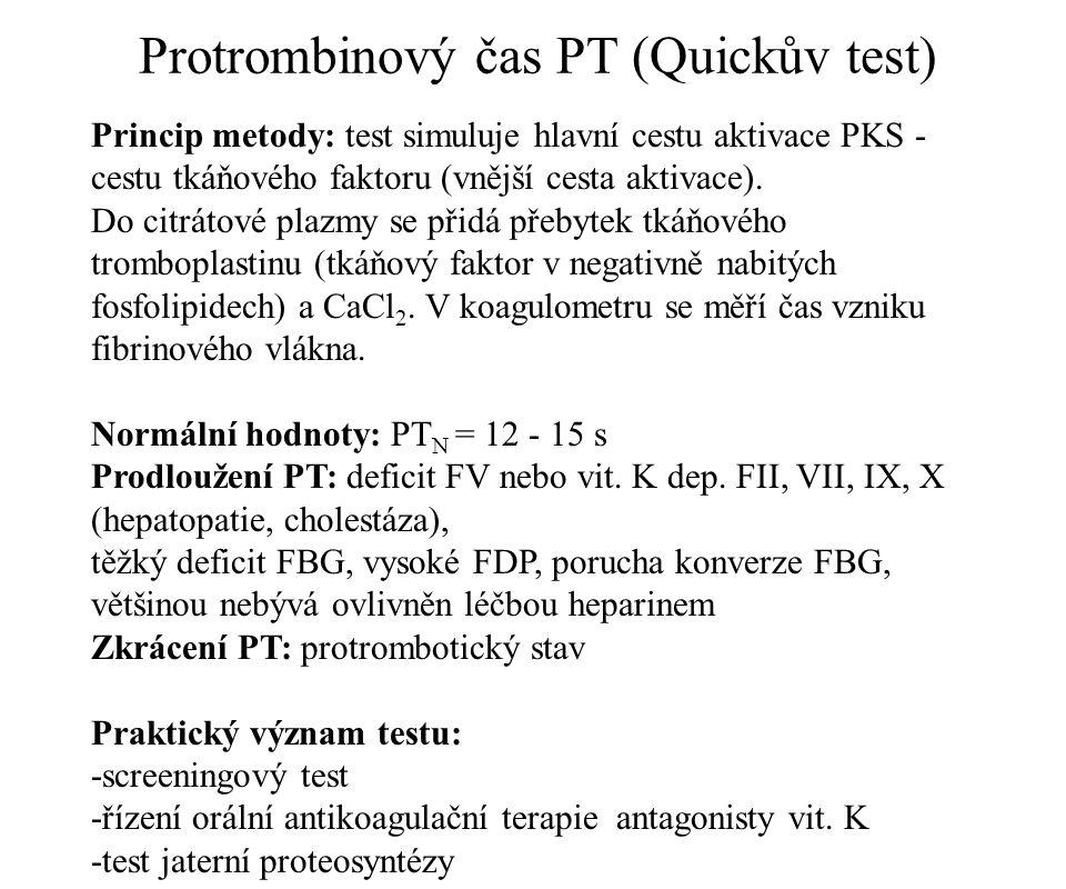 Vyjadřování výsledků Quickova testu: a) % protrombinového komplexu b) poměr PT P / PT N c) mezinárodní normalizovaný poměr INR=(PT P / PT N ) ISI ISI = mezinárodní index senzitivity užitého tromboplastinu (většinou > 1) PT P = Quickův test pacienta PT N = Quickův test směsi plazmy od 20 zdravých dárců Praktický význam INR: řízení orální antikoagulační terapie dikumaroly (Warfarin) terapeutické rozmezí INR = 2 - 4 a) hluboká žilní trombóza b) prodělaná plicní embolie c) fibrilace síní d) náhrada srdečních chlopní