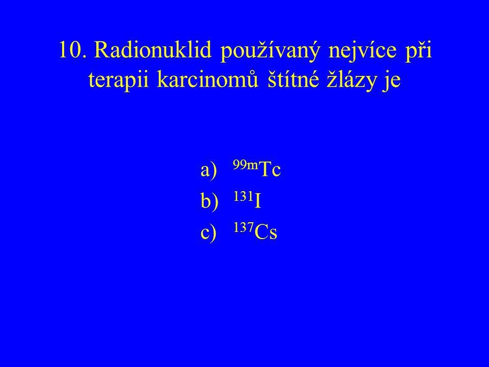 10. Radionuklid používaný nejvíce při terapii karcinomů štítné žlázy je a) 99m Tc b) 131 I c) 137 Cs