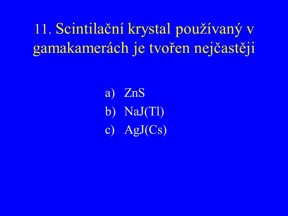 11. Scintilační krystal používaný v gamakamerách je tvořen nejčastěji a)ZnS b)NaJ(Tl) c)AgJ(Cs)
