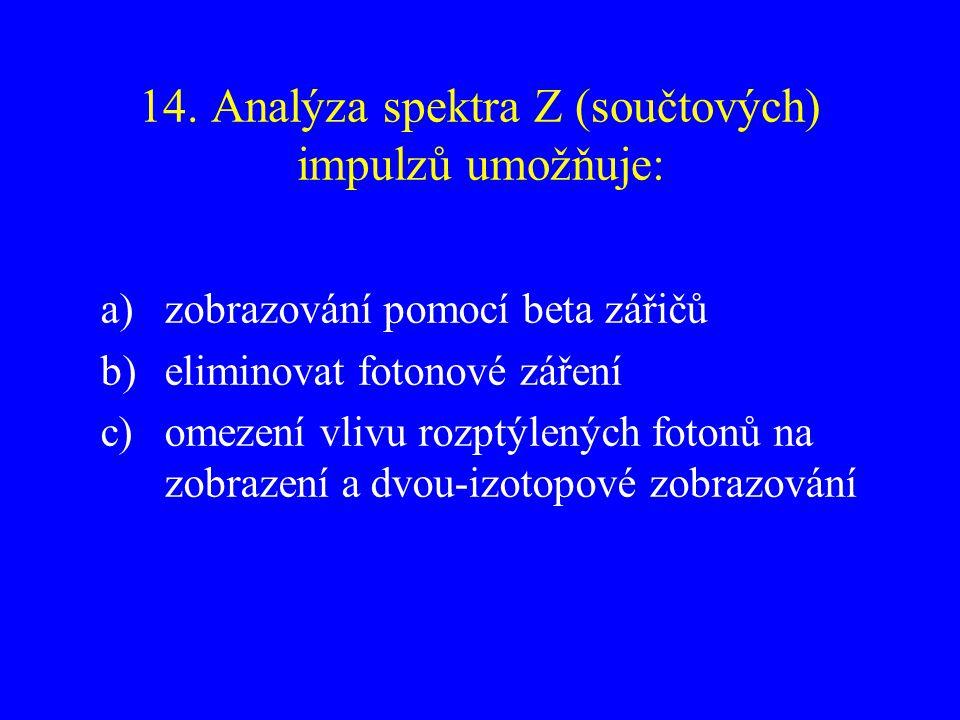 14. Analýza spektra Z (součtových) impulzů umožňuje: a)zobrazování pomocí beta zářičů b)eliminovat fotonové záření c)omezení vlivu rozptýlených fotonů