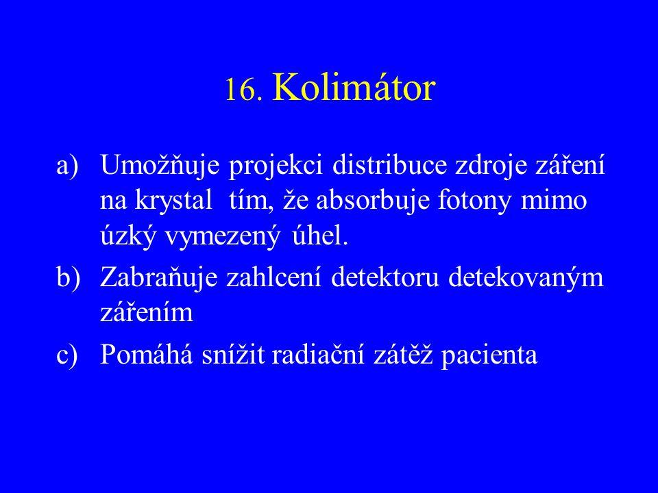 16. Kolimátor a)Umožňuje projekci distribuce zdroje záření na krystal tím, že absorbuje fotony mimo úzký vymezený úhel. b)Zabraňuje zahlcení detektoru