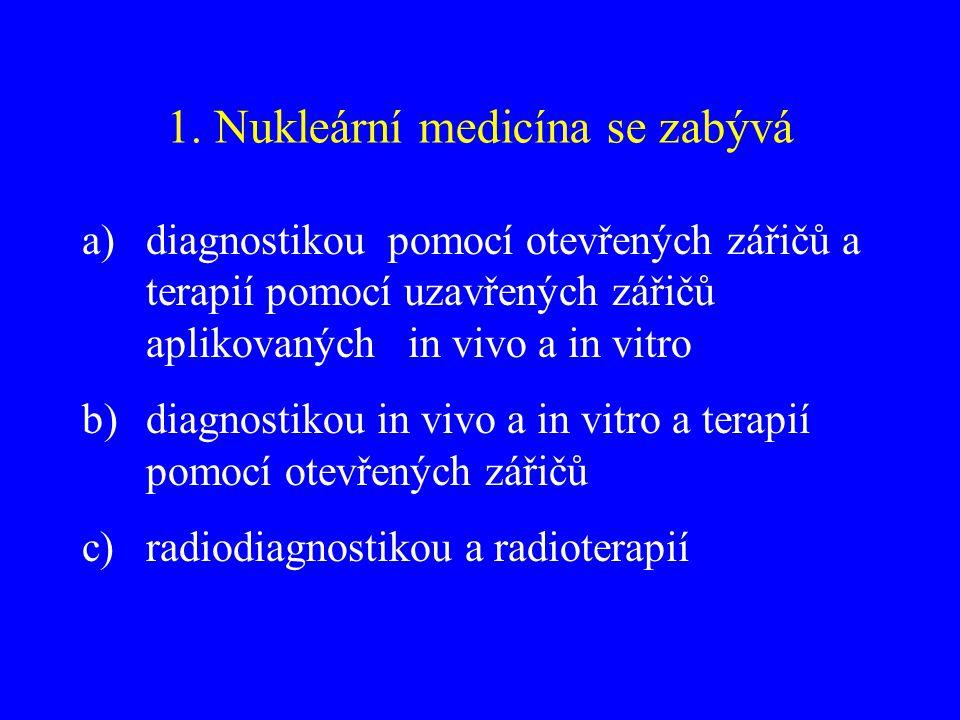 1. Nukleární medicína se zabývá a)diagnostikou pomocí otevřených zářičů a terapií pomocí uzavřených zářičů aplikovaných in vivo a in vitro b)diagnosti